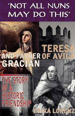 Teresa of Avila and Father Graci N-The Story of an Historic Friendship. Not All Nuns May Do This