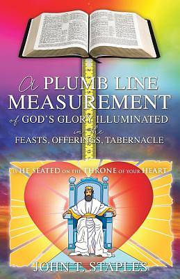 A Plumb Line Measurement of Gods Glory Illuminated in the Feasts, Offerings, Tabernacle