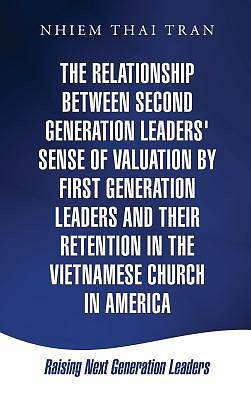 The Relationship Between Second Generation Leaders Sense of Valuation by First Generation Leaders and Their Retention in the Vietnamese Church in Ame