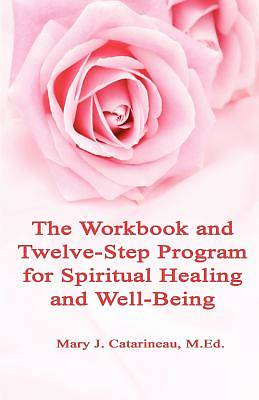 The Workbook and Twelve-Step Program for Spiritual Healing and Well-Being