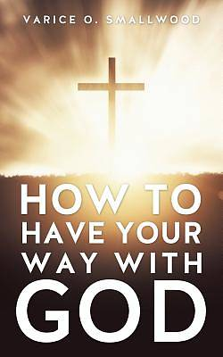 How to Have Your Way with God