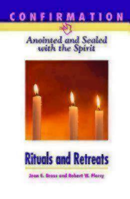 Confirmation: Anointed and Sealed with the Spirit, Rituals & Retreats