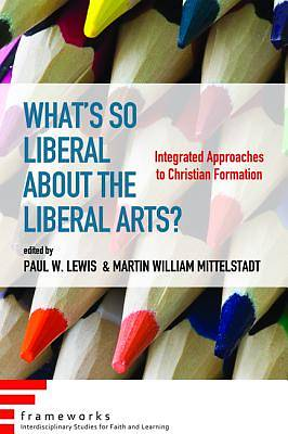 Whats So Liberal about the Liberal Arts?