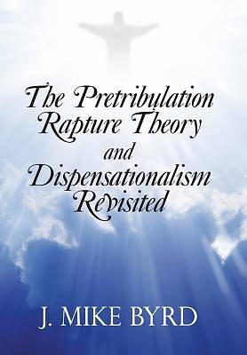 The Pretribulation Rapture Theory and Dispensationalism Revisited