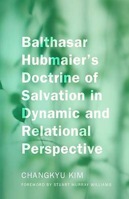 Balthasar Hubmaiers Doctrine of Salvation in Dynamic and Relational Perspective