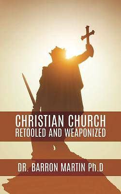 Christian Church Retooled and Weaponized