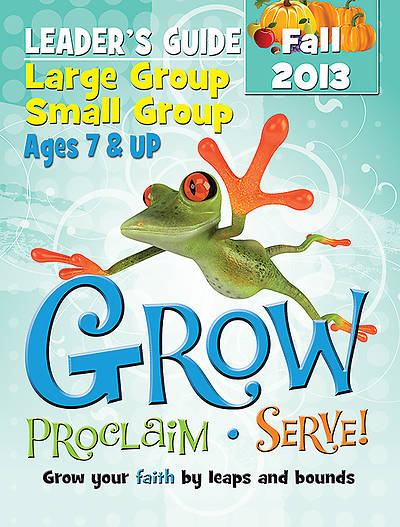 Grow, Proclaim, Serve! Large Group/Small Group Ages 7 & Up Fall 2013