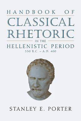 Handbook of Classical Rhetoric in the Hellenistic Period (330 B.C. - A.D. 400)