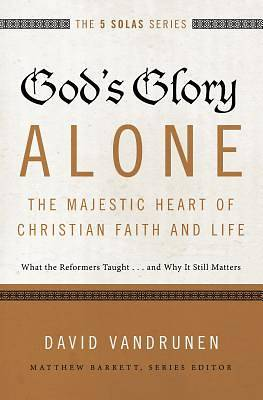 Gods Glory Alone---The Majestic Heart of Christian Faith and Life