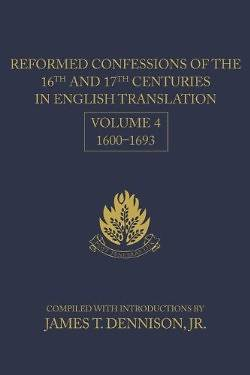 Reformed Confessions of the 16th and 17th Centuries in English Translation, Volume 4, 16001693
