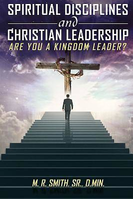 Spiritual Disciplines and Christian Leadership Are You a Kingdom Leader?