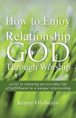 How to Enjoy a Better Relationship with God Through Worship