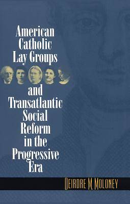 American Catholic Lay Groups and Transatlantic Social Reform in the Progressive Era
