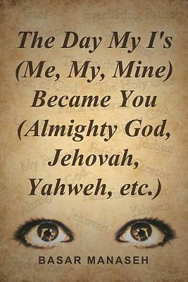 The Day My Is (Me, My, Mine) Became You (Almighty God, Jehovah, Yahweh, Etc.)