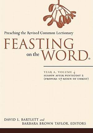 Feasting on the Word Year A Volume 4: Season after Pentecost 2 (Propers17 - Reign of Christ)