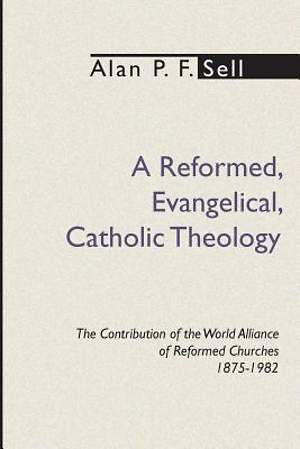 A Reformed, Evangelical, Catholic Theology