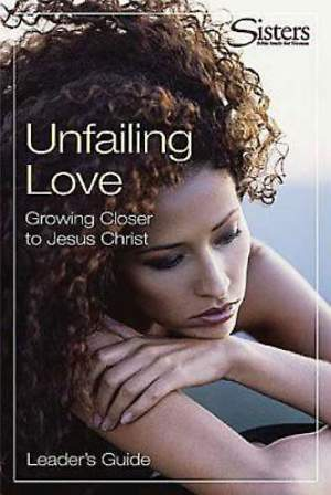 Sisters: Bible Study for Women - Unfailing Love - Leader`s Guide
