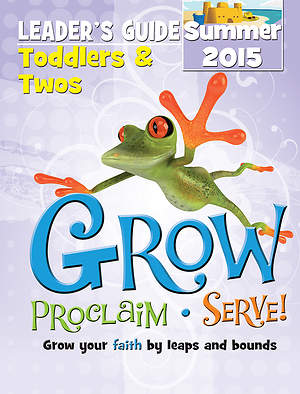 Grow, Proclaim, Serve! Toddlers & Twos Leader`s Guide Summer 2015 - Download Version