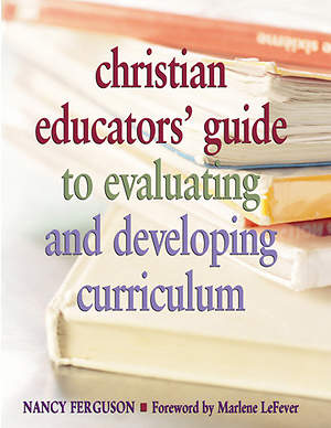 Christian Educators` Guide to Evaluating and Developing Curriculum