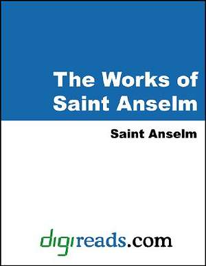 The Works of Saint Anselm (Proslogium, Monologium, an Appendix in Behalf of the Fool by Gaunilon, and Cur Deus Homo) [Adobe Ebook]