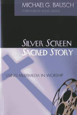Silver Screen, Sacred Story: Using Multimedia in Worship