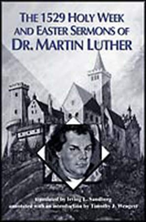 The 1529 Holy Week and Easter Sermons of Dr. Martin Luther