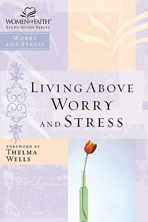 Living Above Worry and Stress-Women of Faith Study Guide Series