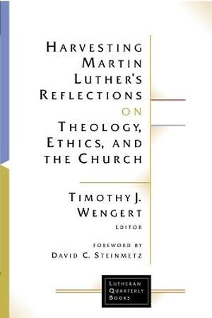 Harvesting Martin Luther's Reflections on Theology, Ethics, and the Church