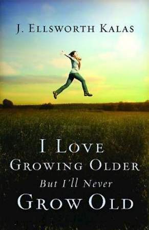 I Love Growing Older, But I`ll Never Grow Old