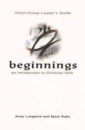 Beginnings: An Introduction to Christian Faith Small-Group Leader`s Guide