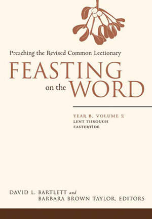 Feasting on the Word Year B, Volume 2: Lent through Eastertide