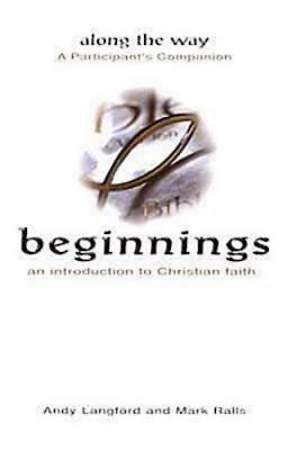 Beginnings: An Introduction to Christian Faith - Along the Way A Participant`s Companion